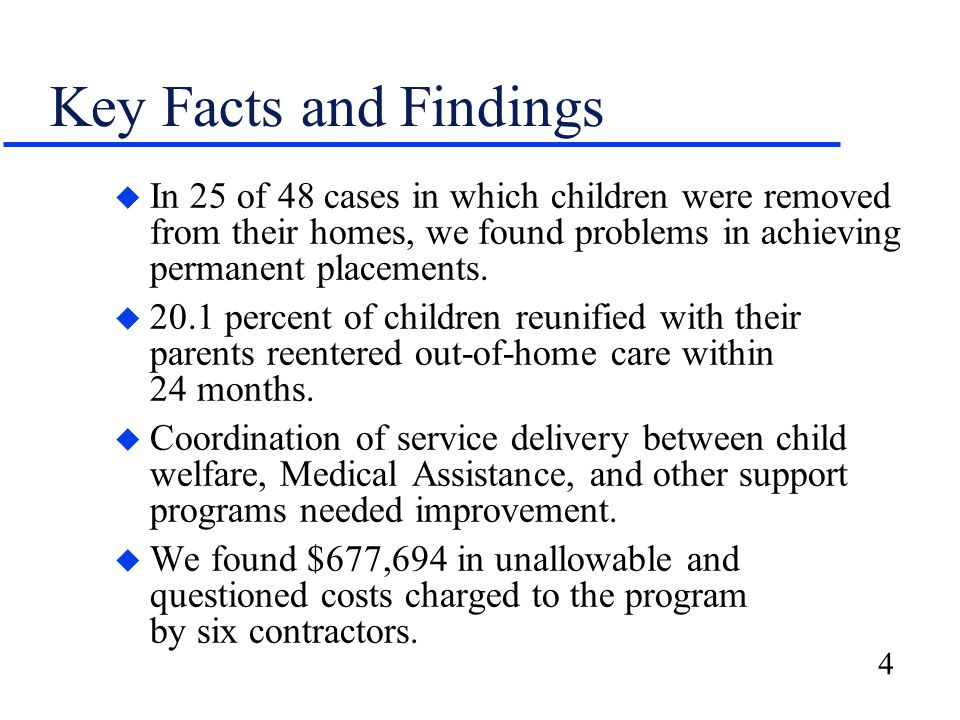 4 Key Facts and Findings u In 25 of 48 cases in which children were removed from their homes, we found problems in achieving permanent placements. u 2