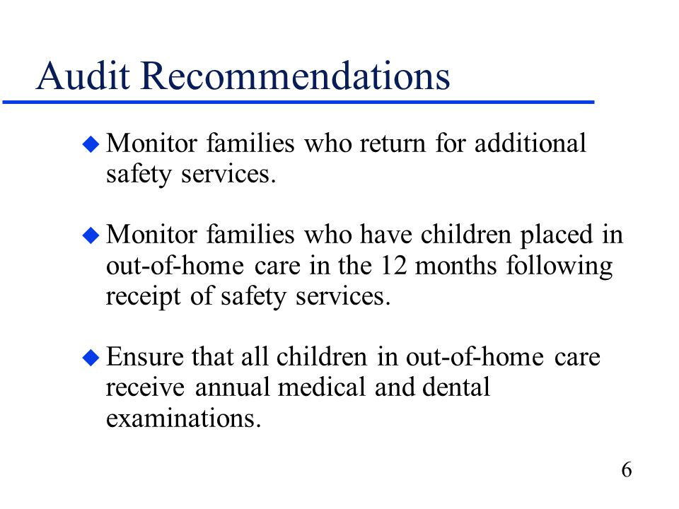 6 Audit Recommendations u Monitor families who return for additional safety services. u Monitor families who have children placed in out-of-home care