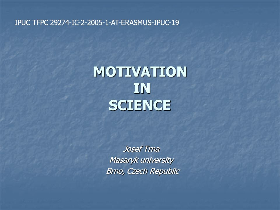 MOTIVATION IN SCIENCE Josef Trna Masaryk university Brno, Czech Republic Brno, Czech Republic IPUC TFPC 29274-IC-2-2005-1-AT-ERASMUS-IPUC-19