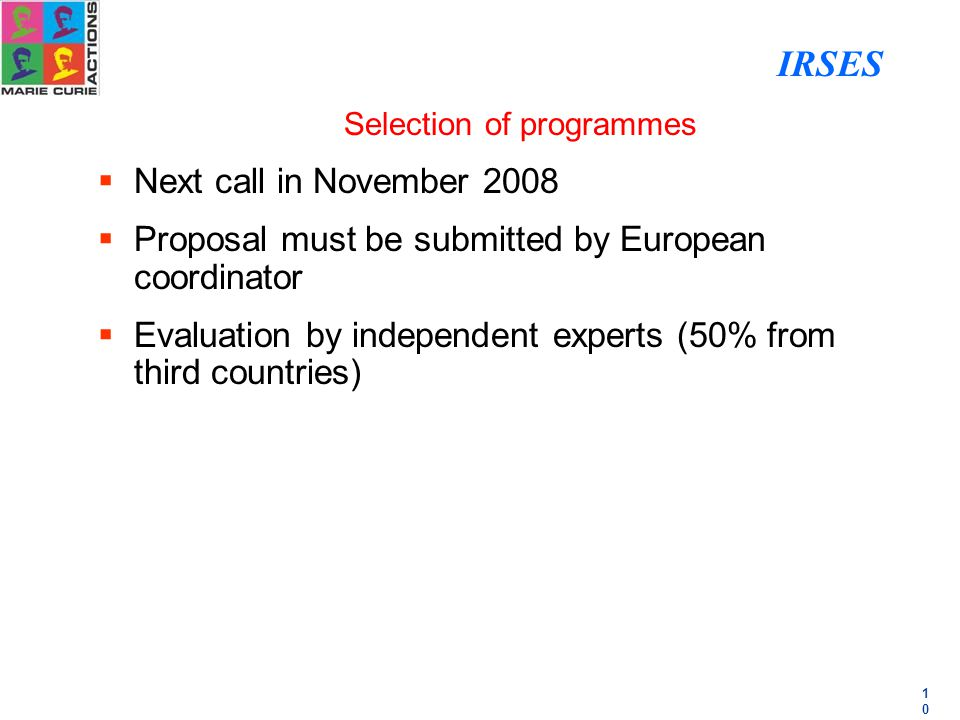 1010 Selection of programmes  Next call in November 2008  Proposal must be submitted by European coordinator  Evaluation by independent experts (50% from third countries) IRSES