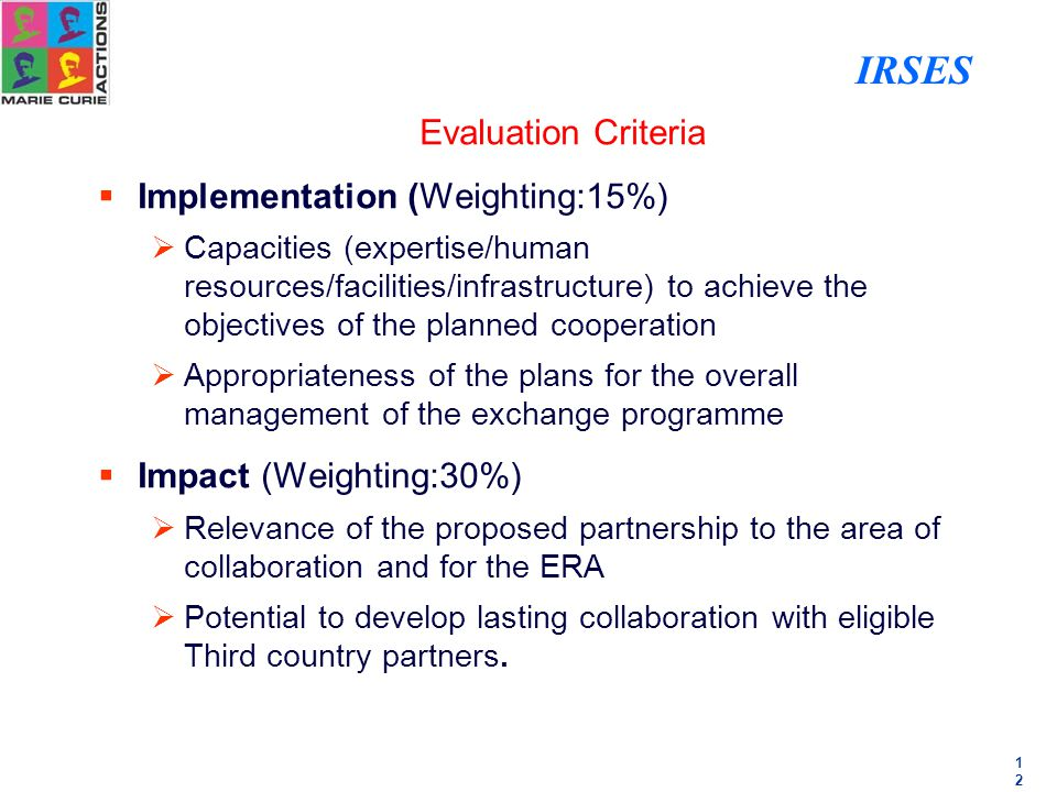 1212 Evaluation Criteria  Implementation (Weighting:15%)  Capacities (expertise/human resources/facilities/infrastructure) to achieve the objectives of the planned cooperation  Appropriateness of the plans for the overall management of the exchange programme  Impact (Weighting:30%)  Relevance of the proposed partnership to the area of collaboration and for the ERA  Potential to develop lasting collaboration with eligible Third country partners.