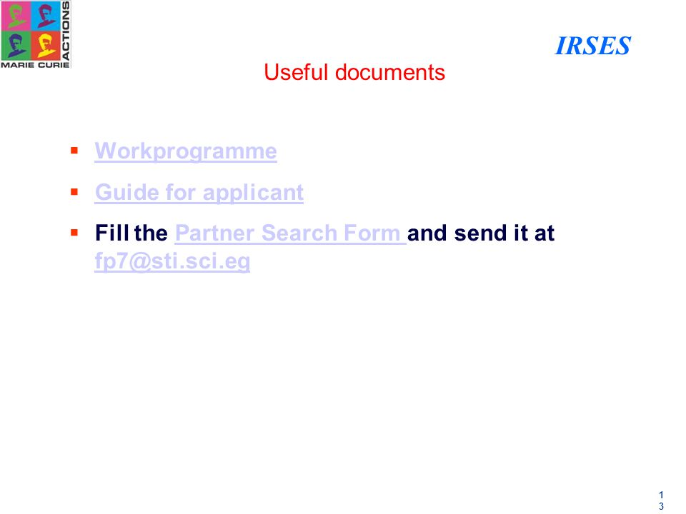 1313 Useful documents  Workprogramme Workprogramme  Guide for applicant Guide for applicant  Fill the Partner Search Form and send it at fp7@sti.sci.egPartner Search Form fp7@sti.sci.eg IRSES