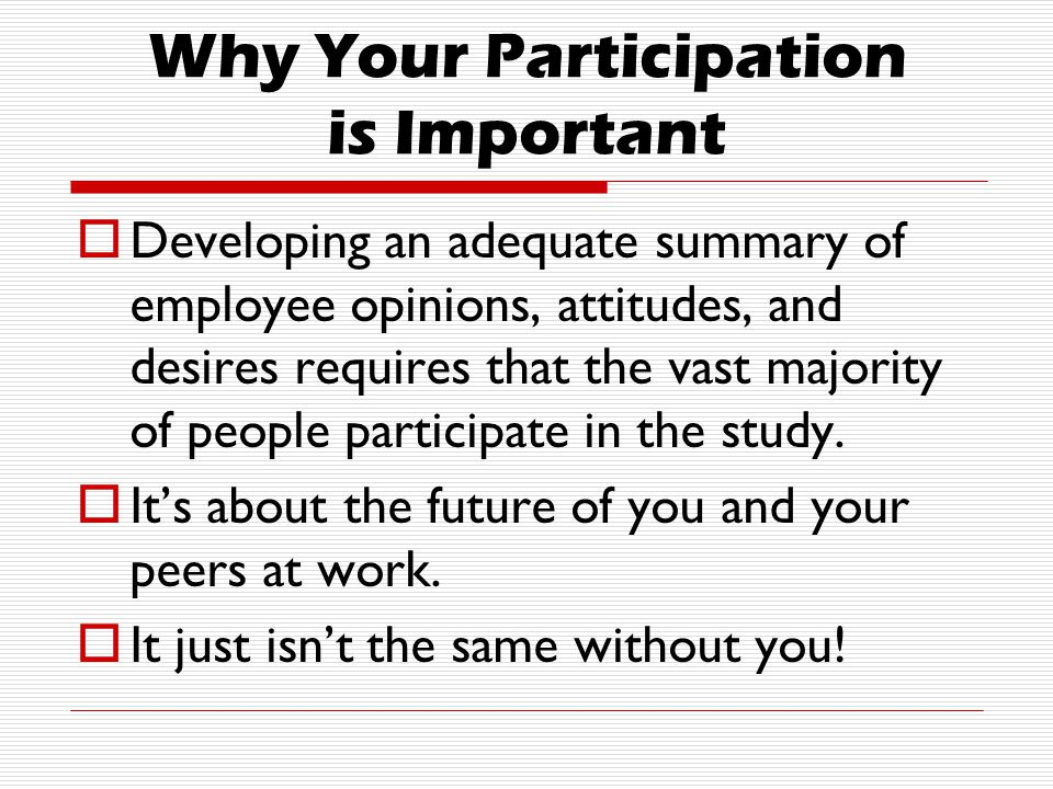 Why Your Participation is Important  Developing an adequate summary of employee opinions, attitudes, and desires requires that the vast majority of people participate in the study.