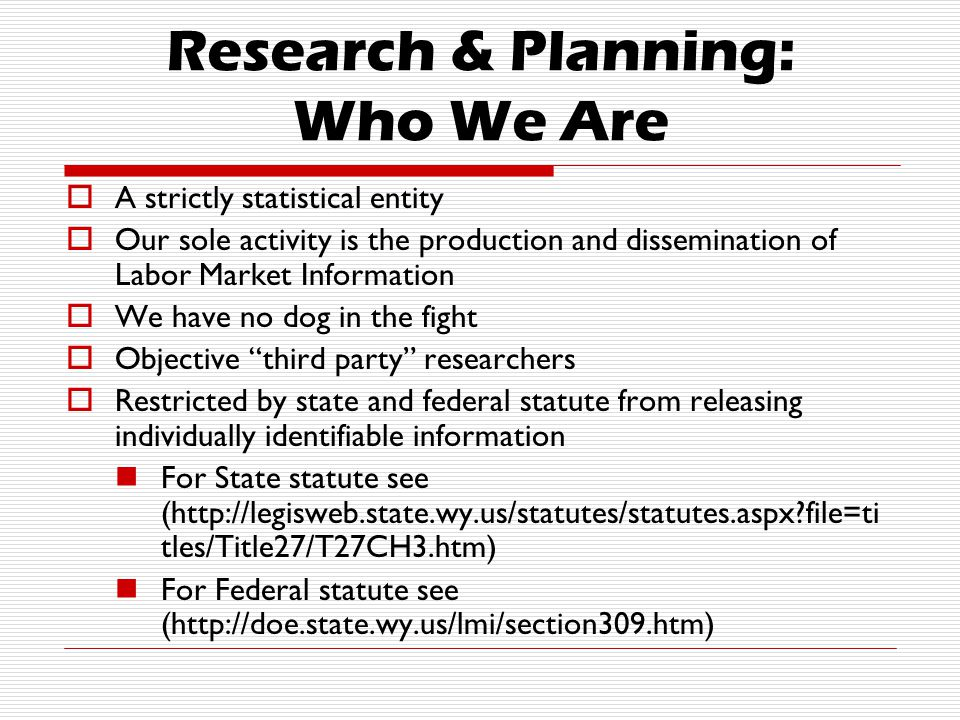 Research & Planning: Who We Are  A strictly statistical entity  Our sole activity is the production and dissemination of Labor Market Information  We have no dog in the fight  Objective third party researchers  Restricted by state and federal statute from releasing individually identifiable information For State statute see (http://legisweb.state.wy.us/statutes/statutes.aspx file=ti tles/Title27/T27CH3.htm) For Federal statute see (http://doe.state.wy.us/lmi/section309.htm)