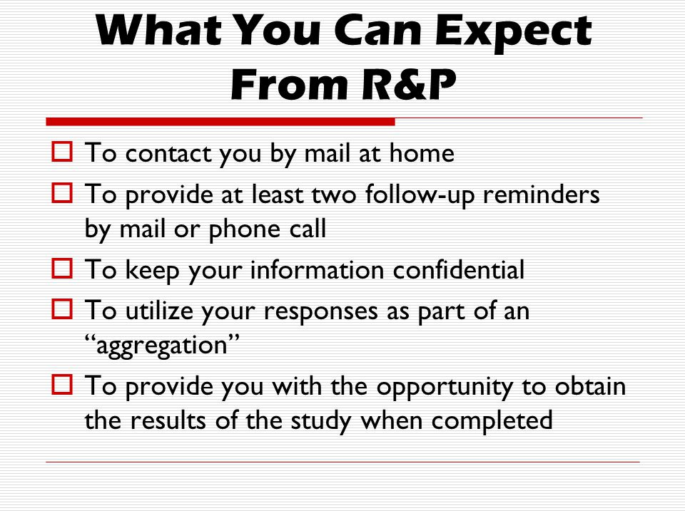 What You Can Expect From R&P  To contact you by mail at home  To provide at least two follow-up reminders by mail or phone call  To keep your information confidential  To utilize your responses as part of an aggregation  To provide you with the opportunity to obtain the results of the study when completed