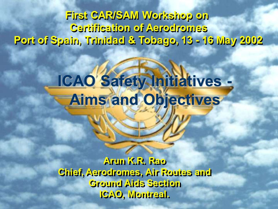 2 ICAO Safety Initiative 1st CAR/SAM Workshop on Certification of Aerodromes Port of Spain, Trinidad & Tobago, 13-16 May 2002 First CAR/SAM Workshop on Certification of Aerodromes, 13 -16 May 2002 Session 1: Certification of aerodromes Session 2: Practices of some States Session 3: An Exercise in airport certification Last Day: Any other related issue(s)