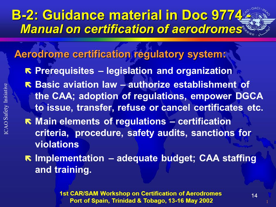 14 ICAO Safety Initiative 1st CAR/SAM Workshop on Certification of Aerodromes Port of Spain, Trinidad & Tobago, 13-16 May 2002 B-2: Guidance material in Doc 9774 - Manual on certification of aerodromes Aerodrome certification regulatory system: ë Prerequisites – legislation and organization ë Basic aviation law – authorize establishment of the CAA; adoption of regulations, empower DGCA to issue, transfer, refuse or cancel certificates etc.