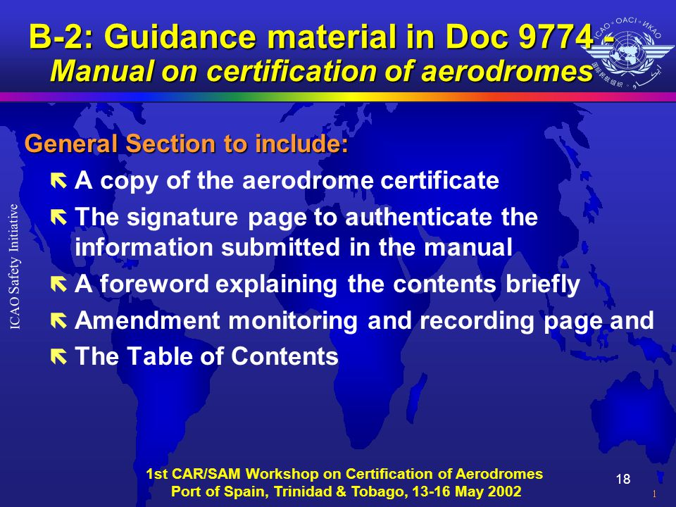 18 ICAO Safety Initiative 1st CAR/SAM Workshop on Certification of Aerodromes Port of Spain, Trinidad & Tobago, 13-16 May 2002 B-2: Guidance material in Doc 9774 - Manual on certification of aerodromes General Section to include: ë A copy of the aerodrome certificate ë The signature page to authenticate the information submitted in the manual ë A foreword explaining the contents briefly ë Amendment monitoring and recording page and ë The Table of Contents