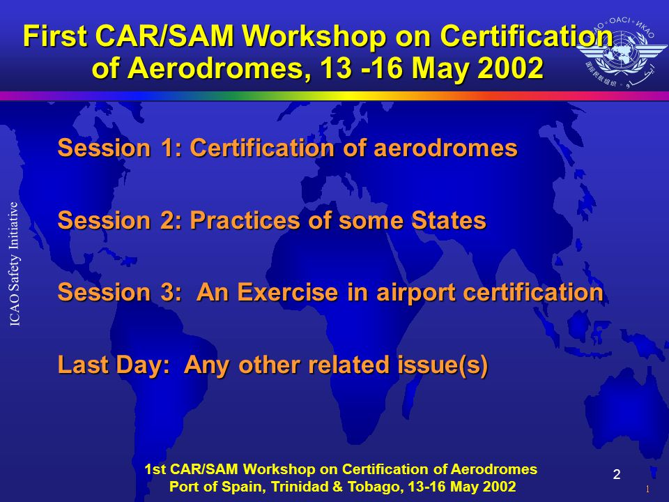 3 ICAO Safety Initiative 1st CAR/SAM Workshop on Certification of Aerodromes Port of Spain, Trinidad & Tobago, 13-16 May 2002 ICAO Objectives Convention on International Civil Aviation : ë Article 44 (states, among others): â To ensure safe and orderly growth of international civil aviation globally â To encourage the development of airways, airports and air navigation facilities â To meet the needs of the peoples of the world for safe, regular, efficient and economical air transport â To promote the safety of flight in international civil aviation