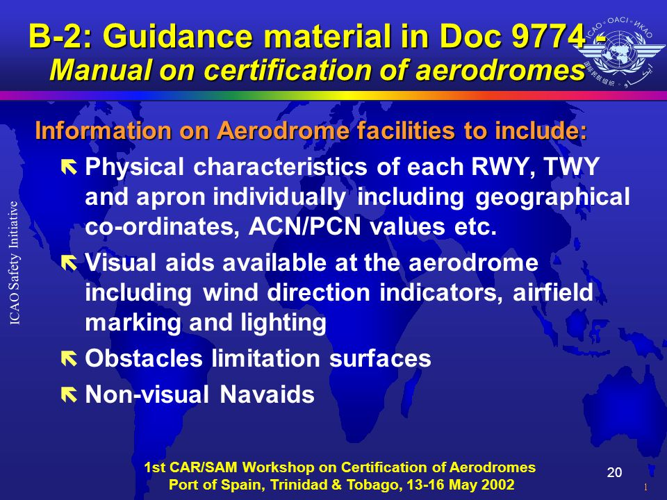 20 ICAO Safety Initiative 1st CAR/SAM Workshop on Certification of Aerodromes Port of Spain, Trinidad & Tobago, 13-16 May 2002 B-2: Guidance material in Doc 9774 - Manual on certification of aerodromes Information on Aerodrome facilities to include: ë Physical characteristics of each RWY, TWY and apron individually including geographical co-ordinates, ACN/PCN values etc.