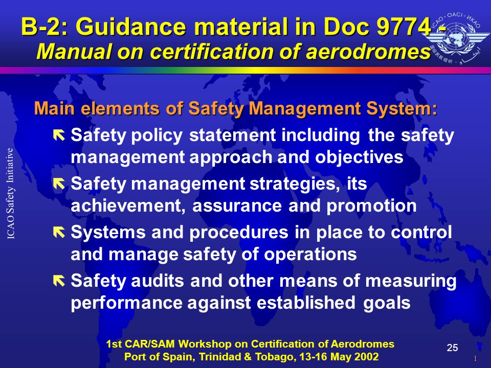 25 ICAO Safety Initiative 1st CAR/SAM Workshop on Certification of Aerodromes Port of Spain, Trinidad & Tobago, 13-16 May 2002 B-2: Guidance material in Doc 9774 - Manual on certification of aerodromes Main elements of Safety Management System: ë Safety policy statement including the safety management approach and objectives ë Safety management strategies, its achievement, assurance and promotion ë Systems and procedures in place to control and manage safety of operations ë Safety audits and other means of measuring performance against established goals