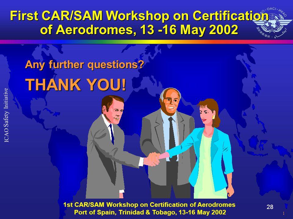 28 ICAO Safety Initiative 1st CAR/SAM Workshop on Certification of Aerodromes Port of Spain, Trinidad & Tobago, 13-16 May 2002 First CAR/SAM Workshop on Certification of Aerodromes, 13 -16 May 2002 Any further questions.