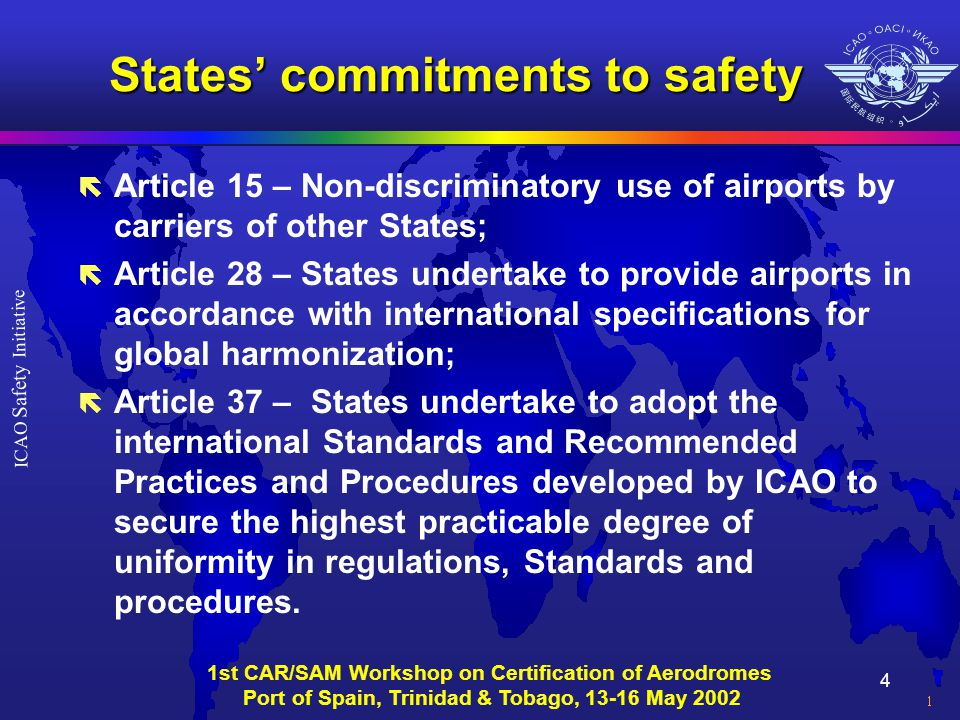 15 ICAO Safety Initiative 1st CAR/SAM Workshop on Certification of Aerodromes Port of Spain, Trinidad & Tobago, 13-16 May 2002 B-2: Guidance material in Doc 9774 - Manual on certification of aerodromes Model regulations: ë General explanation of the intent of certification ë Submission of application & aerodrome manual ë Assessing applicant's capability and adequacy of the airport infrastructure ë Aerodrome operator's obligations ë Validity of a certificate ë Endorsement of conditions of operation ë Surrender/transfer/revocation of certificate ë Exemptions, if any
