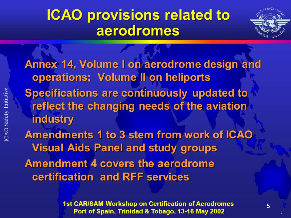 5 ICAO Safety Initiative 1st CAR/SAM Workshop on Certification of Aerodromes Port of Spain, Trinidad & Tobago, 13-16 May 2002 ICAO provisions related to aerodromes Annex 14, Volume I on aerodrome design and operations; Volume II on heliports Specifications are continuously updated to reflect the changing needs of the aviation industry Amendments 1 to 3 stem from work of ICAO Visual Aids Panel and study groups Amendment 4 covers the aerodrome certification and RFF services