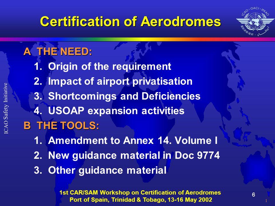 6 ICAO Safety Initiative 1st CAR/SAM Workshop on Certification of Aerodromes Port of Spain, Trinidad & Tobago, 13-16 May 2002 Certification of Aerodromes A THE NEED: 1.