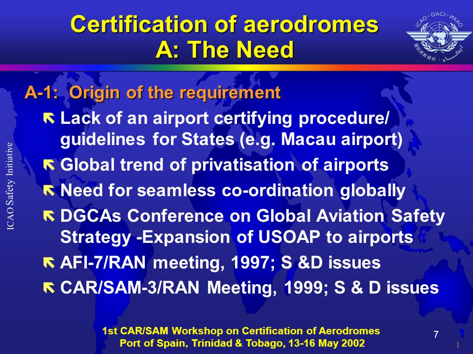 8 ICAO Safety Initiative 1st CAR/SAM Workshop on Certification of Aerodromes Port of Spain, Trinidad & Tobago, 13-16 May 2002 Certification of aerodromes A: The Need A-2: Impact of privatisation of airports ë Positive aspects of privatisation ë Other aspects of privatisation ë States responsibilities under the Convention ë Ensure safe, regular and efficient air transport system within their sovereign territories ë Articles 28 and 37 of the Convention ë Safety and quality assurance to the travelling public
