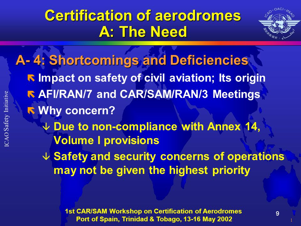 10 ICAO Safety Initiative 1st CAR/SAM Workshop on Certification of Aerodromes Port of Spain, Trinidad & Tobago, 13-16 May 2002 Certification of aerodromes A: The Need A-3: ICAO USOAP expansion A-3: ICAO USOAP expansion ë Preliminary activities in HQ â Development of audit protocols, training material, handbook, and others ë What and how to audit.