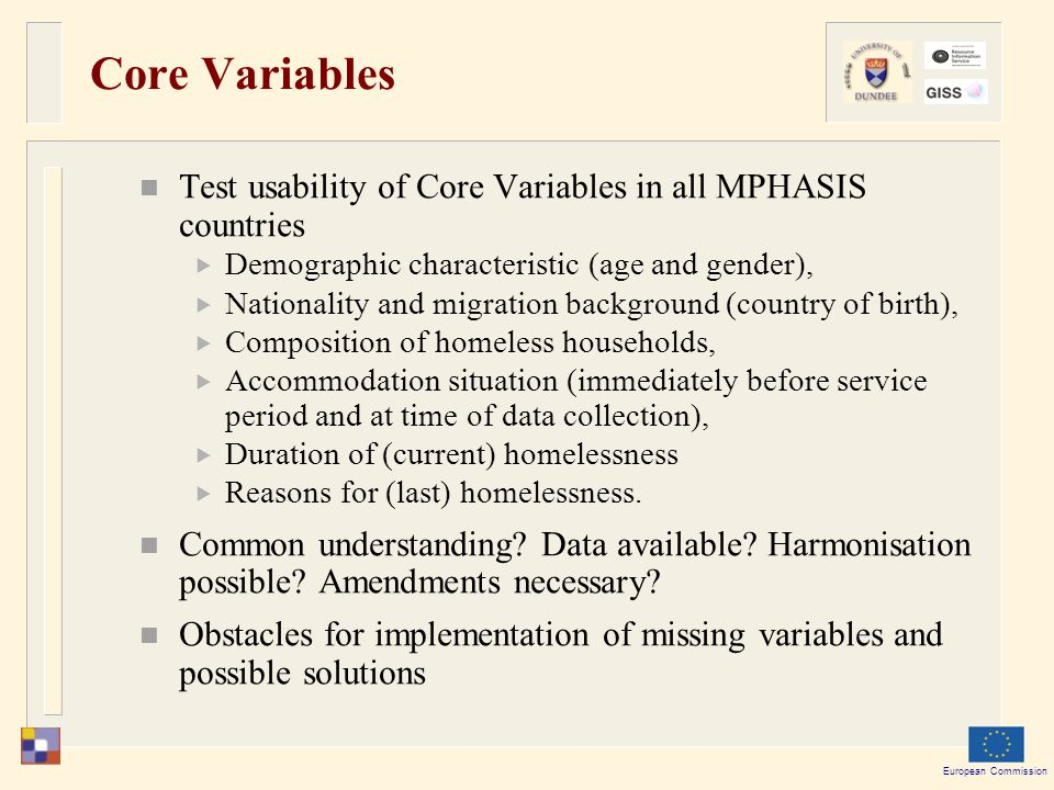 European Commission Core Variables Test usability of Core Variables in all MPHASIS countries  Demographic characteristic (age and gender),  Nationality and migration background (country of birth),  Composition of homeless households,  Accommodation situation (immediately before service period and at time of data collection),  Duration of (current) homelessness  Reasons for (last) homelessness.