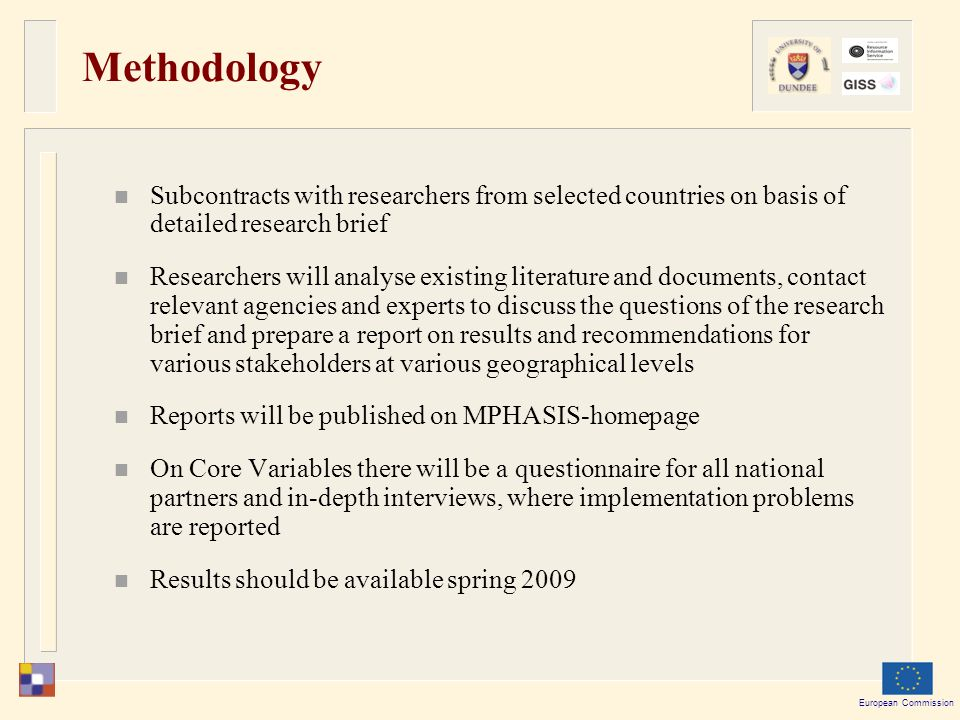 European Commission Methodology Subcontracts with researchers from selected countries on basis of detailed research brief Researchers will analyse existing literature and documents, contact relevant agencies and experts to discuss the questions of the research brief and prepare a report on results and recommendations for various stakeholders at various geographical levels Reports will be published on MPHASIS-homepage On Core Variables there will be a questionnaire for all national partners and in-depth interviews, where implementation problems are reported Results should be available spring 2009