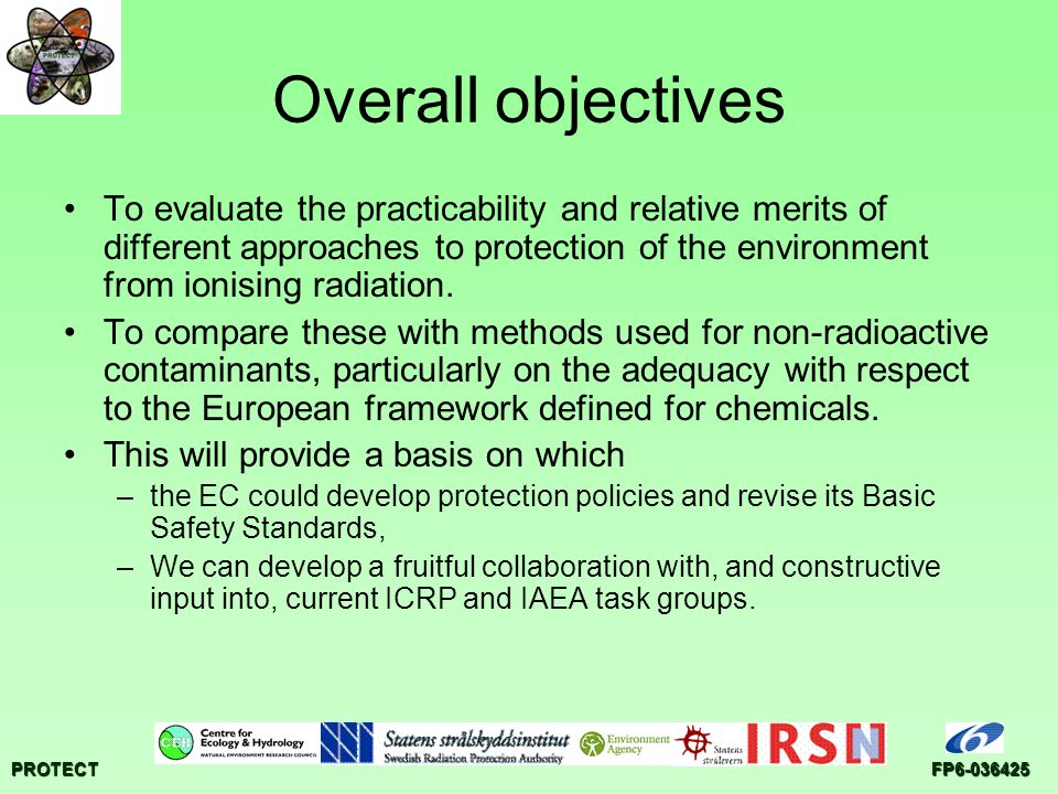 PROTECTFP6-036425 Overall objectives To evaluate the practicability and relative merits of different approaches to protection of the environment from ionising radiation.
