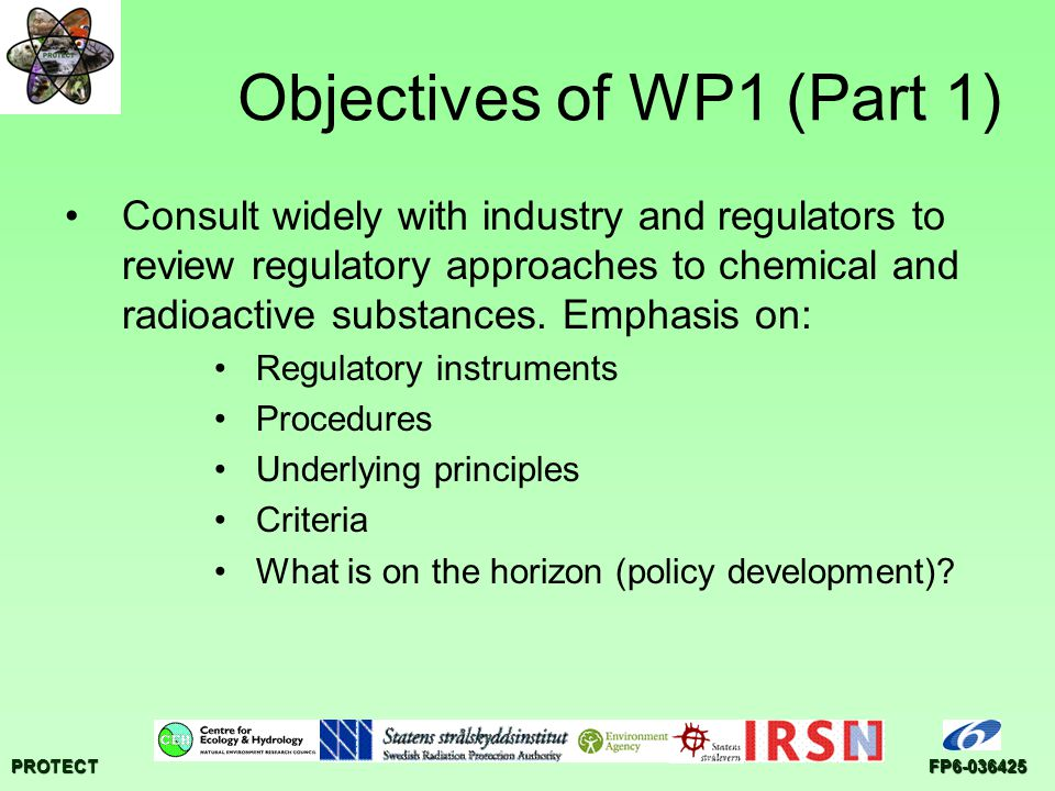 PROTECTFP6-036425 Objectives of WP1 (Part 1) Consult widely with industry and regulators to review regulatory approaches to chemical and radioactive substances.