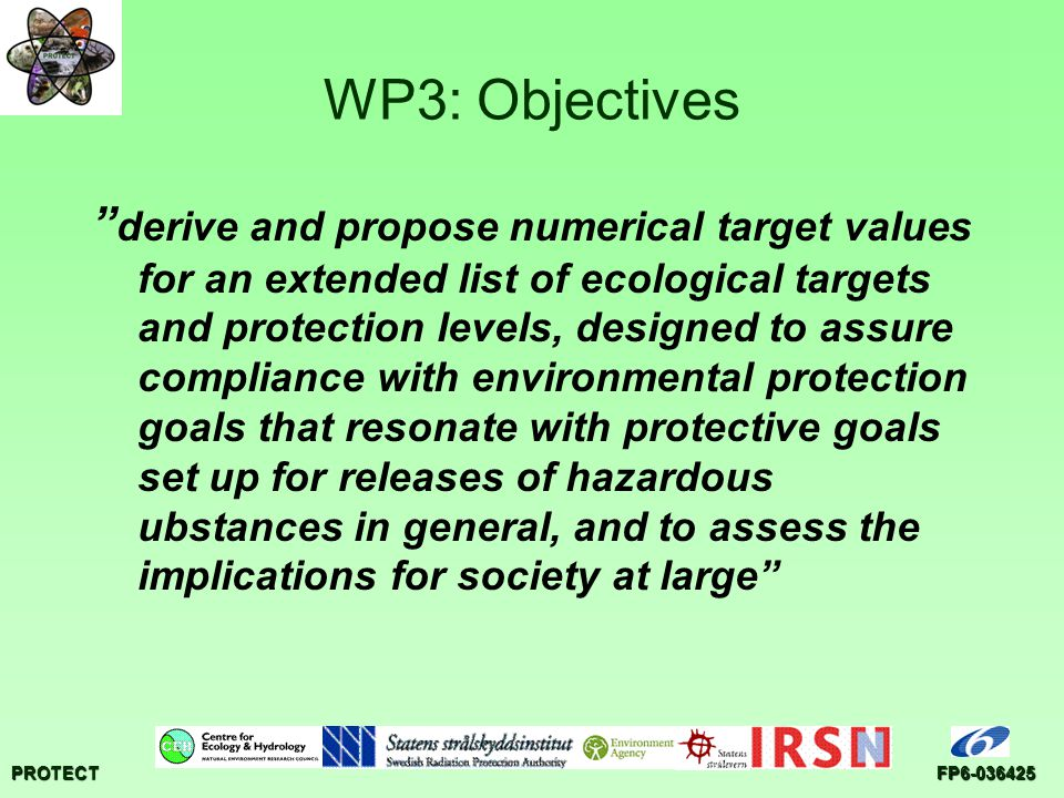 PROTECTFP6-036425 WP3: Four work areas The appropriate level of protection of the environment against ionising radiation Derivation of numerical target values Analysis of implications of derived values for practices Interaction with regulators, industry, NGO's and other experts