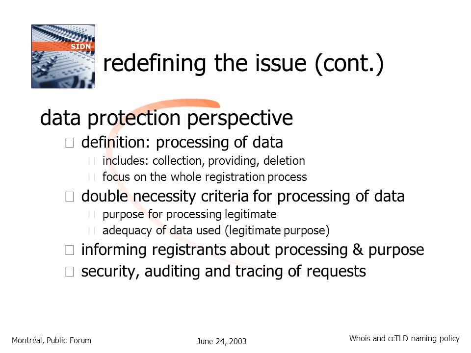 June 24, 2003 Montréal, Public Forum Whois and ccTLD naming policy data protection perspective – definition: processing of data • includes: collection, providing, deletion • focus on the whole registration process – double necessity criteria for processing of data • purpose for processing legitimate • adequacy of data used (legitimate purpose) – informing registrants about processing & purpose – security, auditing and tracing of requests redefining the issue (cont.)