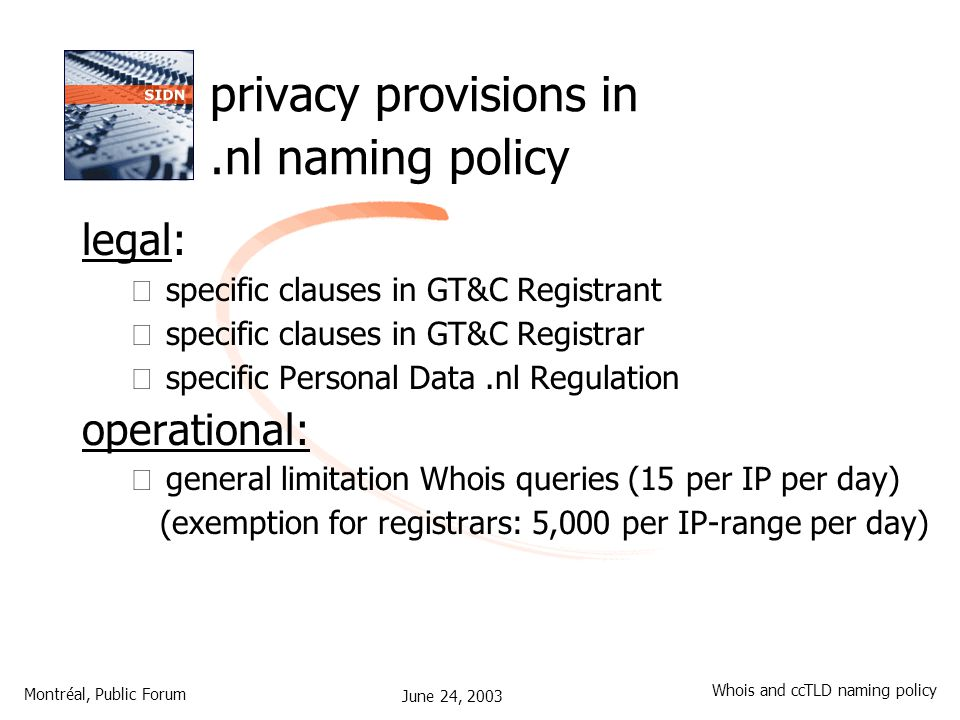 June 24, 2003 Montréal, Public Forum Whois and ccTLD naming policy privacy provisions in.nl naming policy legal: – specific clauses in GT&C Registrant – specific clauses in GT&C Registrar – specific Personal Data.nl Regulation operational: – general limitation Whois queries (15 per IP per day) (exemption for registrars: 5,000 per IP-range per day)