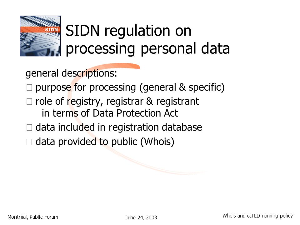 June 24, 2003 Montréal, Public Forum Whois and ccTLD naming policy SIDN regulation on processing personal data general descriptions: •purpose for processing (general & specific) •role of registry, registrar & registrant in terms of Data Protection Act •data included in registration database •data provided to public (Whois)