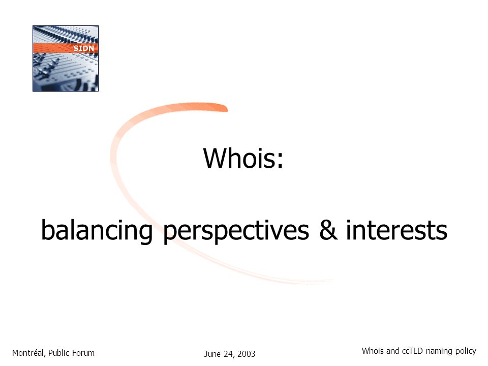 June 24, 2003 Montréal, Public Forum Whois and ccTLD naming policy Whois: balancing perspectives & interests