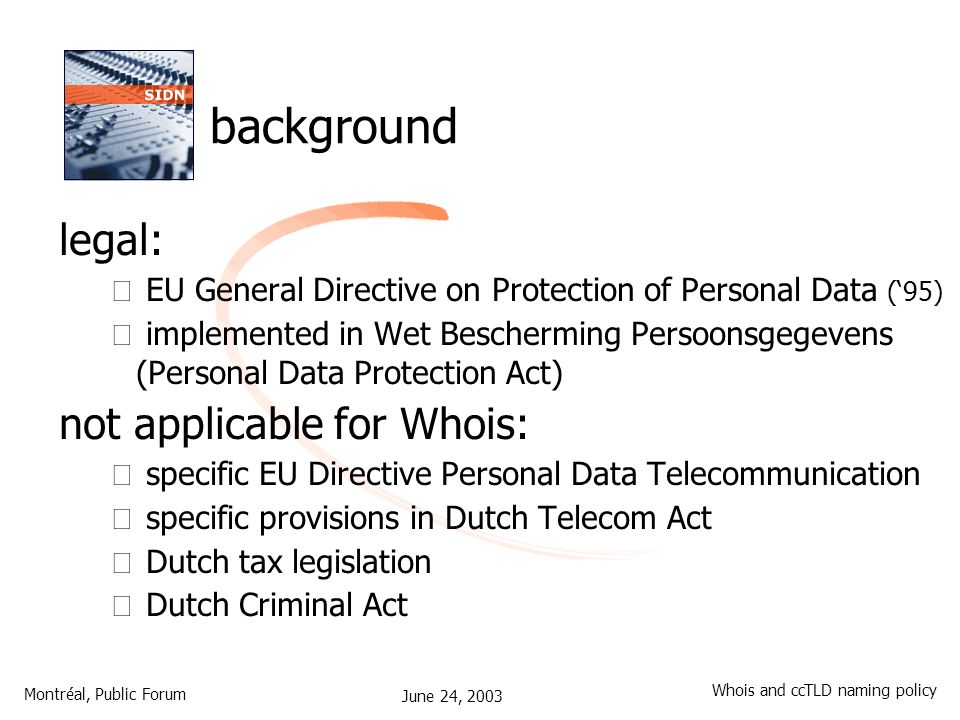 June 24, 2003 Montréal, Public Forum Whois and ccTLD naming policy background legal: – EU General Directive on Protection of Personal Data ('95) – implemented in Wet Bescherming Persoonsgegevens (Personal Data Protection Act) not applicable for Whois: – specific EU Directive Personal Data Telecommunication – specific provisions in Dutch Telecom Act – Dutch tax legislation – Dutch Criminal Act
