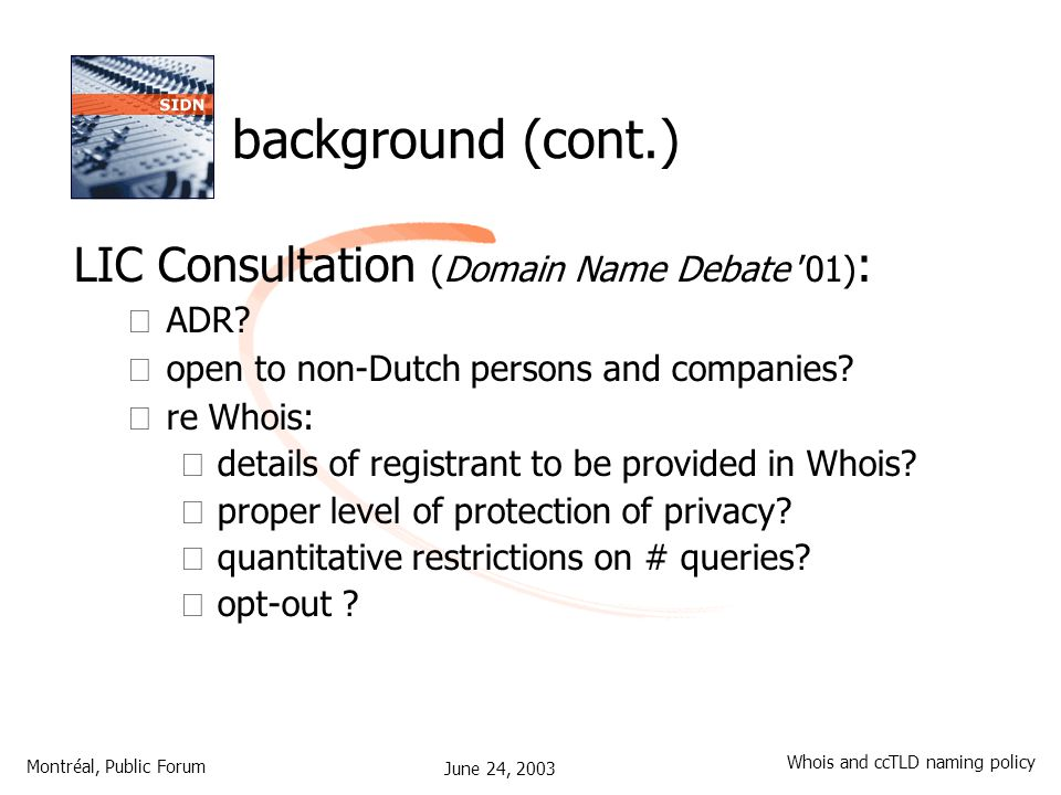 June 24, 2003 Montréal, Public Forum Whois and ccTLD naming policy background (cont.) LIC Consultation (Domain Name Debate '01) : – ADR.