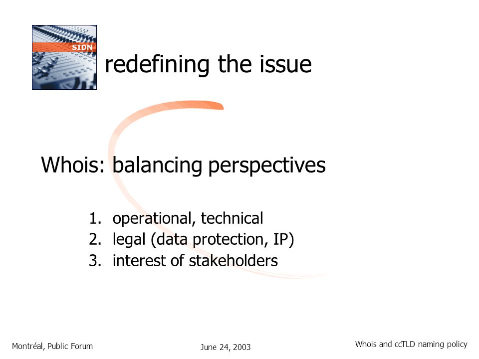 June 24, 2003 Montréal, Public Forum Whois and ccTLD naming policy redefining the issue Whois: balancing perspectives 1.operational, technical 2.legal (data protection, IP) 3.interest of stakeholders