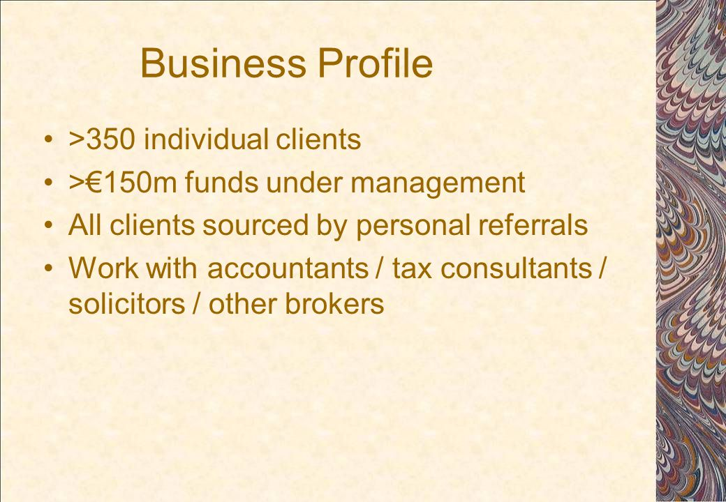 Business Profile >350 individual clients >€150m funds under management All clients sourced by personal referrals Work with accountants / tax consultants / solicitors / other brokers