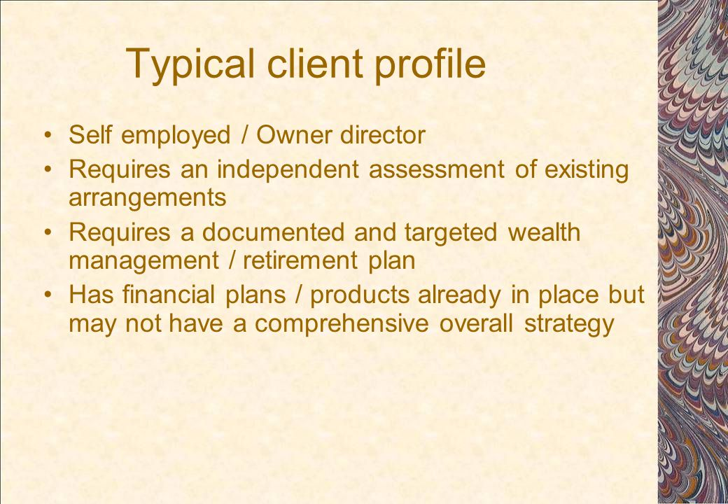 Typical client profile Self employed / Owner director Requires an independent assessment of existing arrangements Requires a documented and targeted wealth management / retirement plan Has financial plans / products already in place but may not have a comprehensive overall strategy