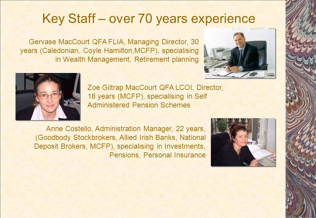Key Staff – over 70 years experience Zoe Giltrap MacCourt QFA LCOI, Director, 18 years (MCFP), specialising in Self Administered Pension Schemes Anne Costello, Administration Manager, 22 years, (Goodbody Stockbrokers, Allied Irish Banks, National Deposit Brokers, MCFP), specialising in Investments, Pensions, Personal Insurance Gervase MacCourt QFA FLIA, Managing Director, 30 years (Caledonian, Coyle Hamilton,MCFP), specialising in Wealth Management, Retirement planning