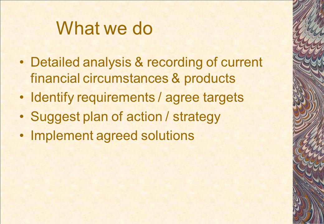 What we do Detailed analysis & recording of current financial circumstances & products Identify requirements / agree targets Suggest plan of action / strategy Implement agreed solutions