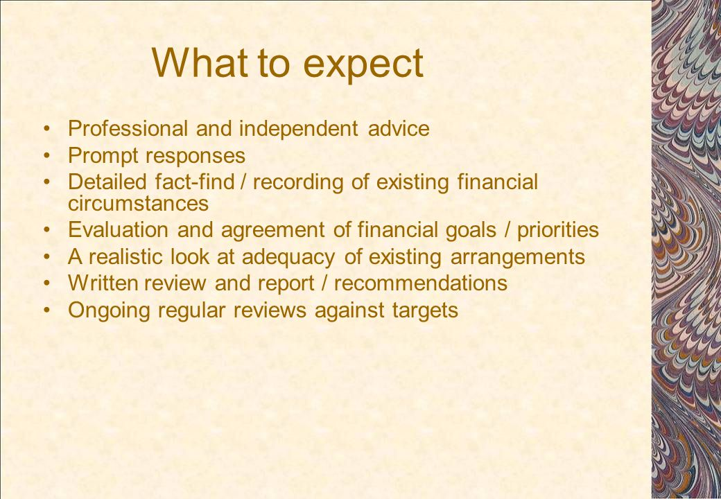 What to expect Professional and independent advice Prompt responses Detailed fact-find / recording of existing financial circumstances Evaluation and agreement of financial goals / priorities A realistic look at adequacy of existing arrangements Written review and report / recommendations Ongoing regular reviews against targets