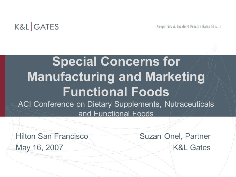 Special Concerns for Manufacturing and Marketing Functional Foods ACI Conference on Dietary Supplements, Nutraceuticals and Functional Foods Hilton San Francisco Suzan Onel, Partner May 16, 2007K&L Gates