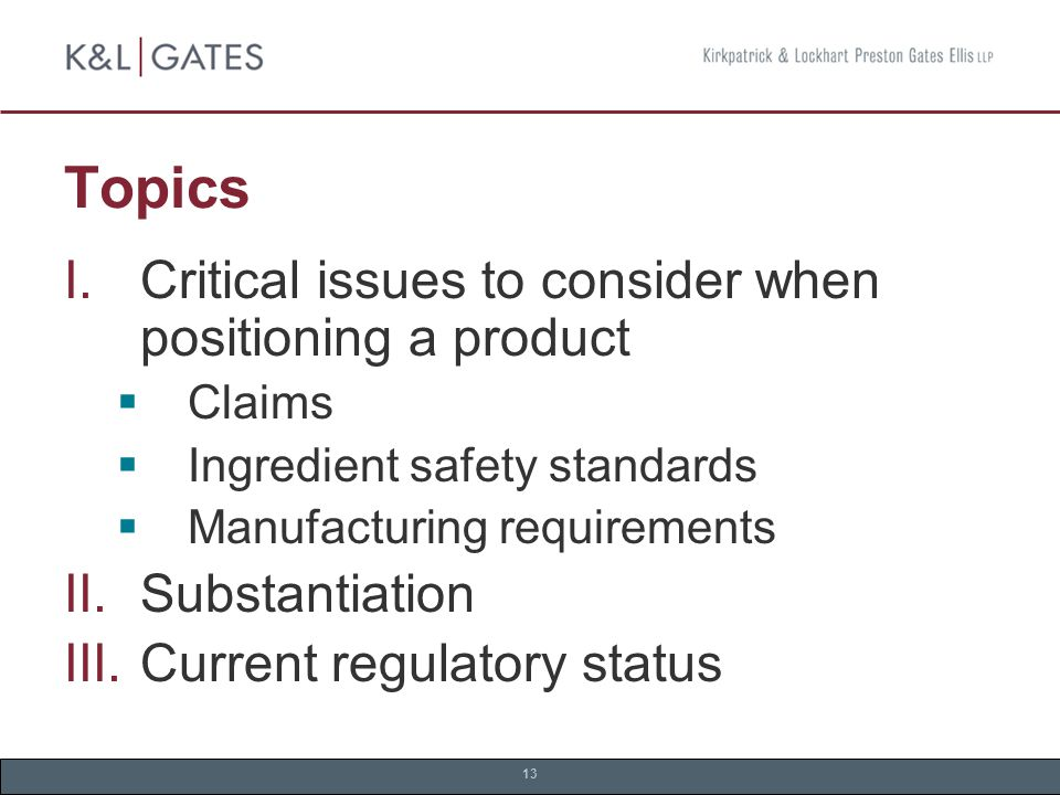 13 Topics  Critical issues to consider when positioning a product  Claims  Ingredient safety standards  Manufacturing requirements  Substantiation  Current regulatory status