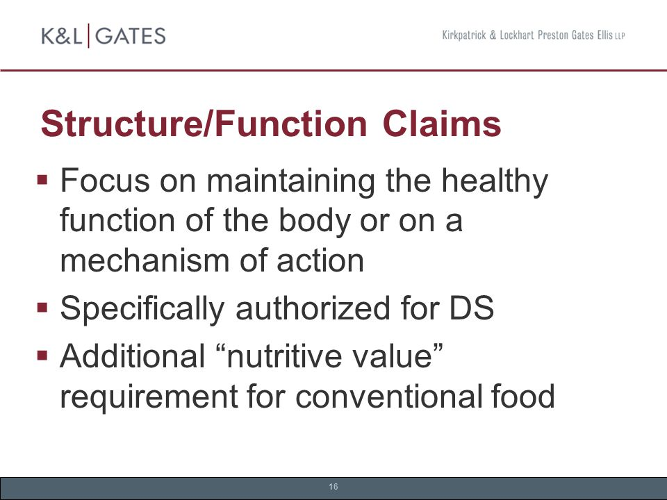 16 Structure/Function Claims  Focus on maintaining the healthy function of the body or on a mechanism of action  Specifically authorized for DS  Additional nutritive value requirement for conventional food
