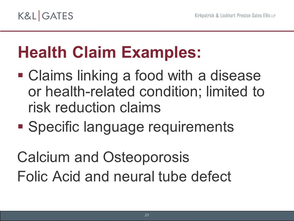 21 Health Claim Examples:  Claims linking a food with a disease or health-related condition; limited to risk reduction claims  Specific language requirements Calcium and Osteoporosis Folic Acid and neural tube defect