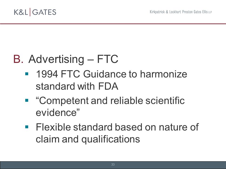 33  Advertising – FTC  1994 FTC Guidance to harmonize standard with FDA  Competent and reliable scientific evidence  Flexible standard based on nature of claim and qualifications