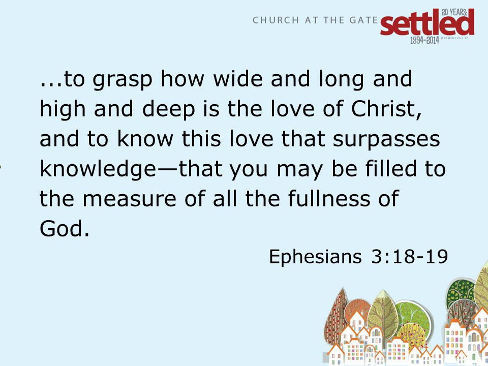 textbox center...to grasp how wide and long and high and deep is the love of Christ, and to know this love that surpasses knowledge—that you may be filled to the measure of all the fullness of God.