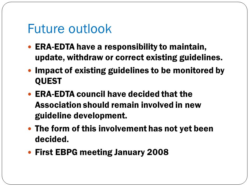 Future outlook ERA-EDTA have a responsibility to maintain, update, withdraw or correct existing guidelines. Impact of existing guidelines to be monito