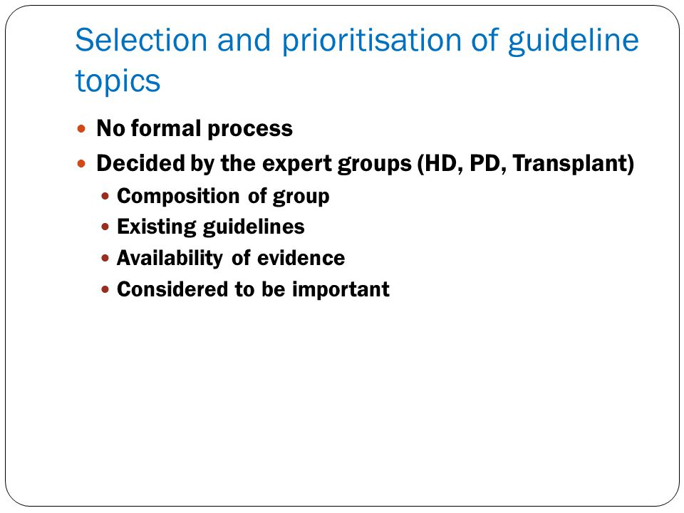 Selection and prioritisation of guideline topics No formal process Decided by the expert groups (HD, PD, Transplant) Composition of group Existing gui