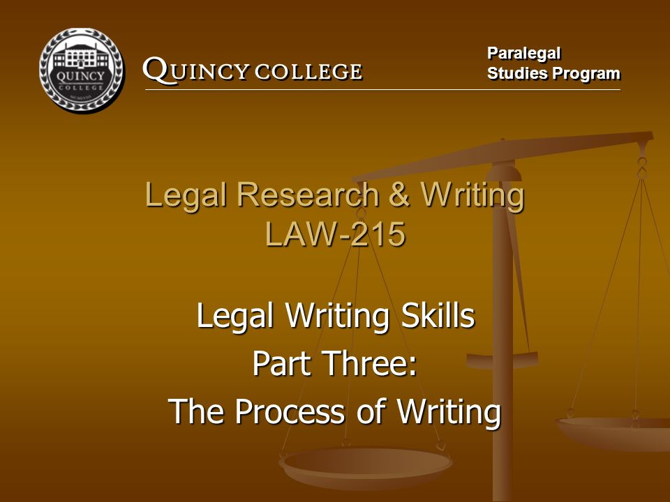Q UINCY COLLEGE Paralegal Studies Program Paralegal Studies Program Legal Research & Writing LAW-215 Legal Writing Skills Part Three: The Process of Writing