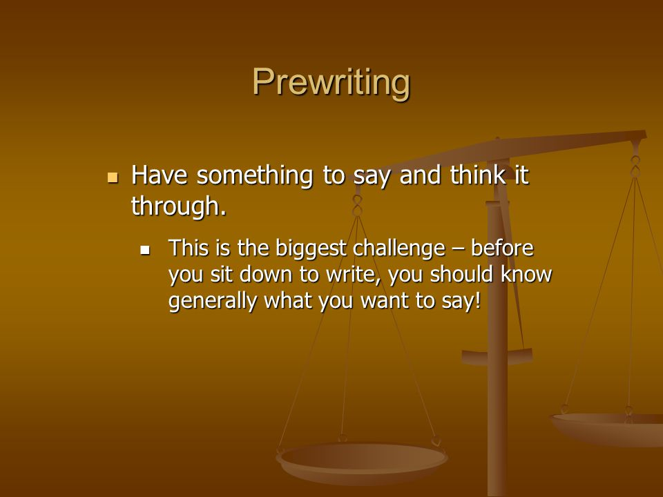 Prewriting Have something to say and think it through.