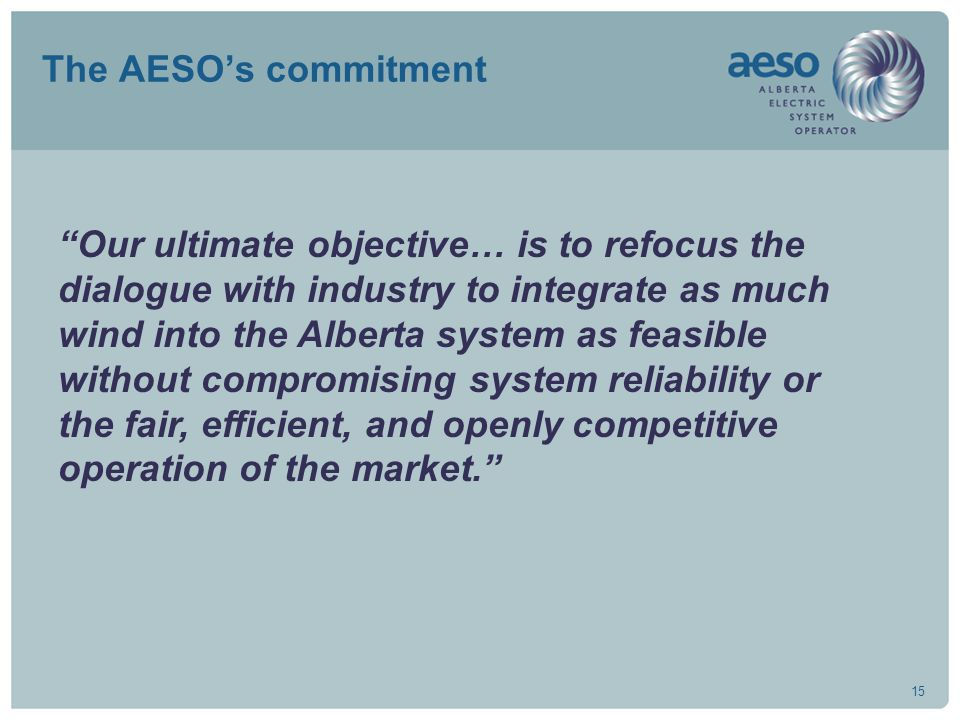 "15 The AESO's commitment ""Our ultimate objective… is to refocus the dialogue with industry to integrate as much wind into the Alberta system as feasib"