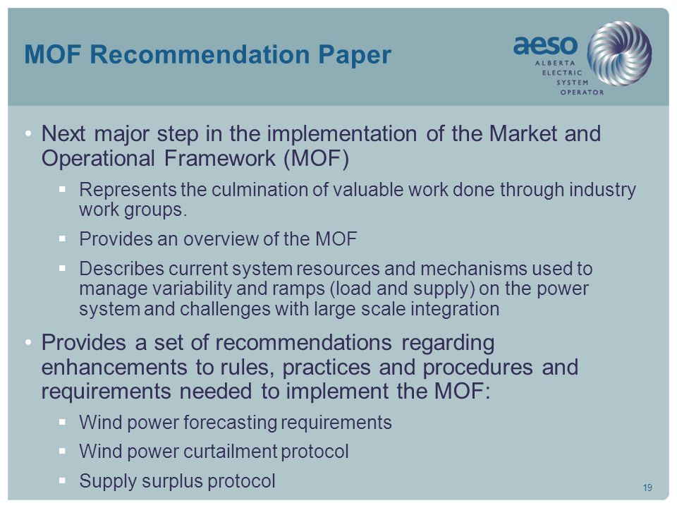 19 MOF Recommendation Paper Next major step in the implementation of the Market and Operational Framework (MOF)  Represents the culmination of valuable work done through industry work groups.